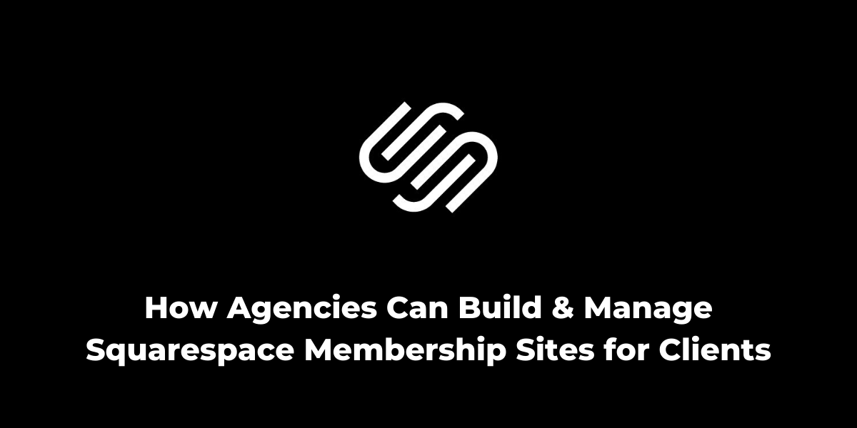 How Agencies Can Build and Manage Squarespace Membership Sites for Clients
