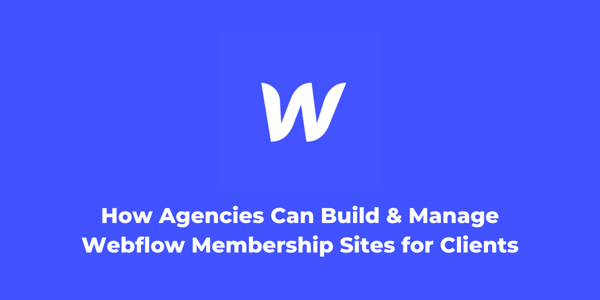 How Agencies Can Build and Manage Webflow Membership Sites for Clients