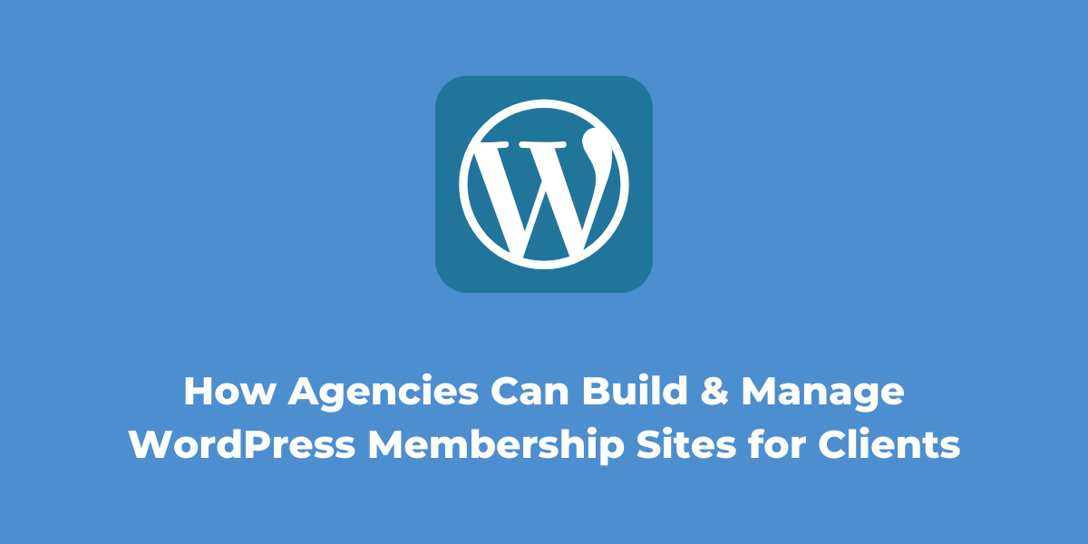 How Agencies Can Build and Manage WordPress Membership Sites for Clients